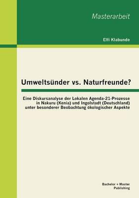 Umweltsunder vs. Naturfreunde? Eine Diskursanalyse Der Lokalen Agenda-21-Prozesse in Nakuru (Kenia) Und Ingolstadt (Deutschland) Unter Besonderer Beob (Paperback)