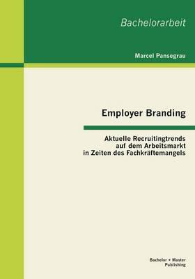 Employer Branding: Aktuelle Recruitingtrends Auf Dem Arbeitsmarkt in Zeiten Des Fachkraftemangels (Paperback)