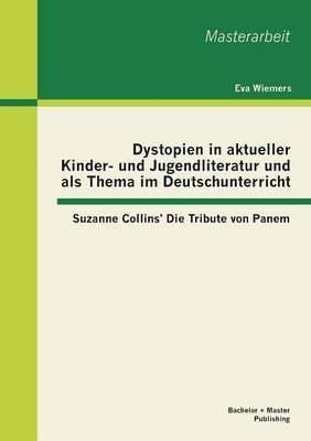 Dystopien in Aktueller Kinder- Und Jugendliteratur Und ALS Thema Im Deutschunterricht: Suzanne Collins' Die Tribute Von Panem (Paperback)