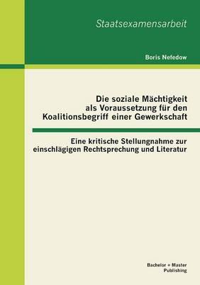 Die Soziale Machtigkeit ALS Voraussetzung Fur Den Koalitionsbegriff Einer Gewerkschaft: Eine Kritische Stellungnahme Zur Einschlagigen Rechtsprechung (Paperback)