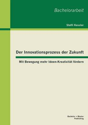 Der Innovationsprozess Der Zukunft: Mit Bewegung Mehr Ideen-Kreativitat Fordern (Paperback)