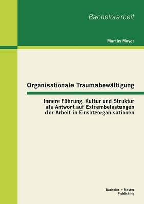 Organisationale Traumabewaltigung: Innere Fuhrung, Kultur Und Struktur ALS Antwort Auf Extrembelastungen Der Arbeit in Einsatzorganisationen (Paperback)