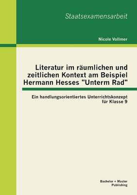 Literatur Im Raumlichen Und Zeitlichen Kontext Am Beispiel Hermann Hesses Unterm Rad: Ein Handlungsorientiertes Unterrichtskonzept Fur Klasse 9 (Paperback)