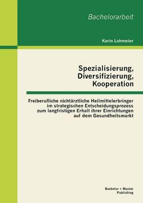 Spezialisierung, Diversifizierung, Kooperation: Freiberufliche Nichtarztliche Heilmittelerbringer Im Strategischen Entscheidungsprozess Zum Langfristi (Paperback)