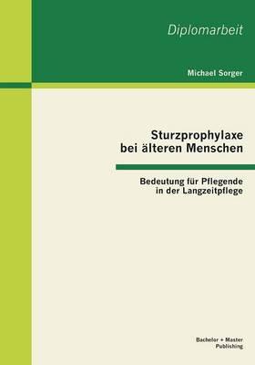 Sturzprophylaxe Bei Alteren Menschen: Bedeutung Fur Pflegende in Der Langzeitpflege (Paperback)