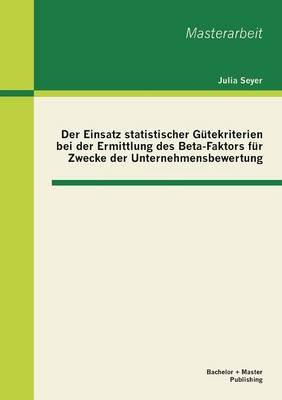Der Einsatz Statistischer Gutekriterien Bei Der Ermittlung Des Beta-Faktors Fur Zwecke Der Unternehmensbewertung (Paperback)