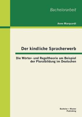 Der Kindliche Spracherwerb: Die Worter- Und Regeltheorie Am Beispiel Der Pluralbildung Im Deutschen (Paperback)
