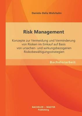 Risk Management: Konzepte Zur Vermeidung Und Verminderung Von Risiken Im Einkauf Auf Basis Von Ursachen- Und Wirkungsbezogenen Risikobe (Paperback)