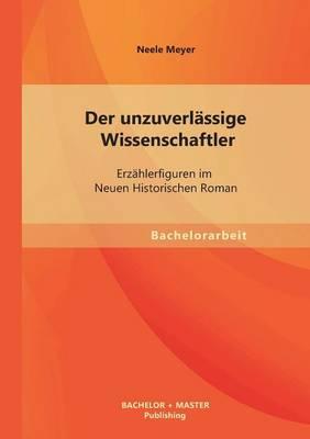 Der Unzuverlassige Wissenschaftler: Erzahlerfiguren Im Neuen Historischen Roman (Paperback)