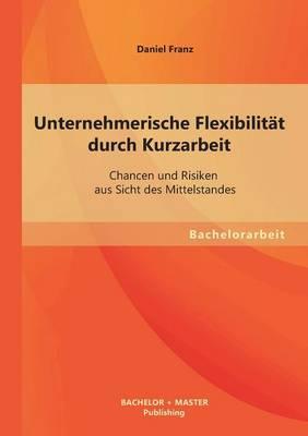 Unternehmerische Flexibilitat Durch Kurzarbeit: Chancen Und Risiken Aus Sicht Des Mittelstandes (Paperback)