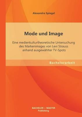 Mode Und Image: Eine Medienkulturtheoretische Untersuchung Des Markenimages Von Levi Strauss Anhand Ausgew hlter Tv-Spots (Paperback)