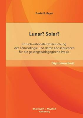 Lunar? Solar? Kritisch-Rationale Untersuchung Der Terlusollogie Und Deren Konsequenzen Fur Die Gesangspadagogische Praxis (Paperback)