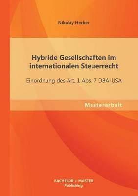 Hybride Gesellschaften Im Internationalen Steuerrecht: Einordnung Des Art. 1 Abs. 7 Dba-USA (Paperback)