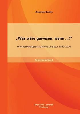 """""""Was Ware Gewesen, Wenn...?"""" Alternativweltgeschichtliche Literatur 1990-2010 (Paperback)"""