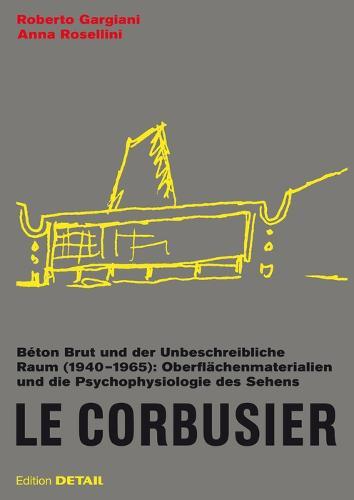 Le Corbusier. Beton Brut und der Unbeschreibliche Raum (1940 - 1965): Oberflachenmaterialien und die Psychophysiologie des Sehens - DETAIL Special (Hardback)