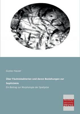 Uber Faulnisbakterien Und Deren Beziehungen Zur Septicamie (Paperback)