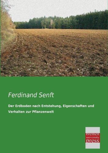 Der Erdboden Nach Entstehung, Eigenschaften Und Verhalten Zur Pflanzenwelt (Paperback)