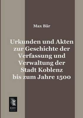Urkunden Und Akten Zur Geschichte Der Verfassung Und Verwaltung Der Stadt Koblenz Bis Zum Jahre 1500 (Paperback)