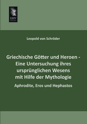 Griechische Gotter Und Heroen - Eine Untersuchung Ihres Ursprunglichen Wesens Mit Hilfe Der Mythologie (Paperback)