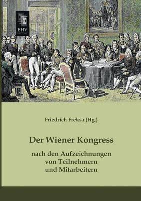 Der Wiener Kongress Nach Den Aufzeichnungen Von Teilnehmern Und Mitarbeitern (Paperback)