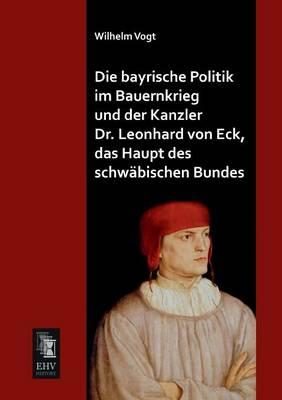 Die Bayrische Politik Im Bauernkrieg Und Der Kanzler Dr. Leonhard Von Eck, Das Haupt Des Schwabischen Bundes (Paperback)