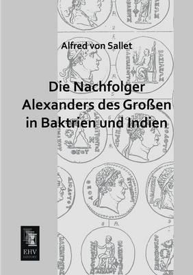 Die Nachfolger Alexanders Des Grossen in Baktrien Und Indien (Paperback)