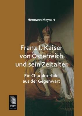 Franz I. Kaiser Von Osterreich Und Sein Zeitalter (Paperback)