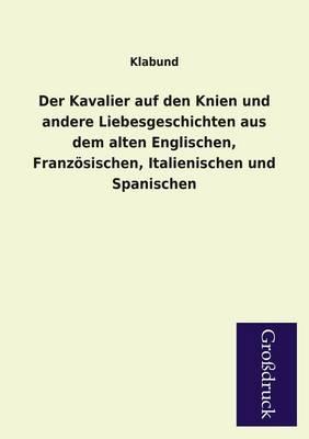 Der Kavalier Auf Den Knien Und Andere Liebesgeschichten Aus Dem Alten Englischen, Franzosischen, Italienischen Und Spanischen (Paperback)