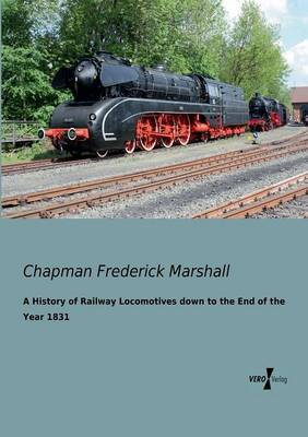 A History of Railway Locomotives Down to the End of the Year 1831 (Paperback)