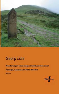 Wanderungen Eines Jungen Norddeutschen Durch Portugal, Spanien Und Nord-Amerika (Paperback)