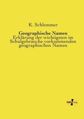 Geographische Namen: Erklarung der wichtigsten im Schulgebrauche vorkommenden geographischen Namen (Paperback)