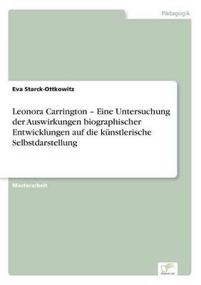Leonora Carrington - Eine Untersuchung Der Auswirkungen Biographischer Entwicklungen Auf Die Kunstlerische Selbstdarstellung (Paperback)