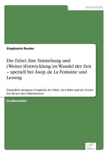 """Die Fabel, ihre Entstehung und (Weiter-)Entwicklung im Wandel der Zeit - speziell bei AEsop, de La Fontaine und Lessing: Zusatzlich ein kurzer Vergleich der Fabel """"Der Rabe und der Fuchs bei diesen drei Fabelautoren (Paperback)"""