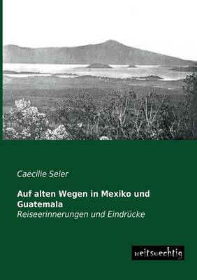 Auf Alten Wegen in Mexiko Und Guatemala (Paperback)