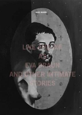Roee Rosen - Live and Die as EVA Braun and Other Intimate Stories (Paperback)
