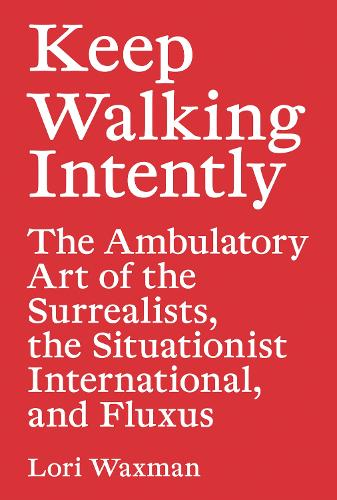 Keep Walking Intently - The Ambulatory Art of the Surrealists, the Situationist International, and Fluxus (Paperback)