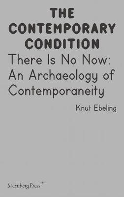 There Is No Now - An Archaeology of Contemporaneity (Paperback)