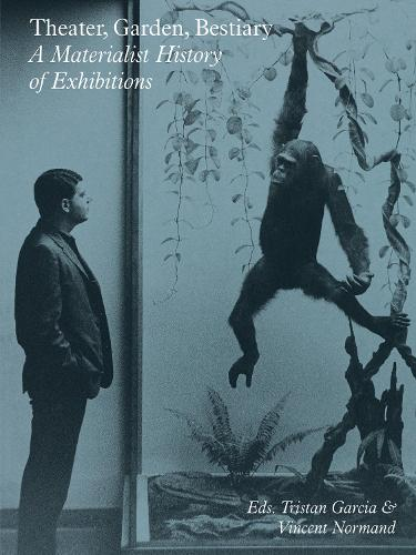 Theater, Garden, Bestiary - A Materialist History of Exhibitions (Paperback)