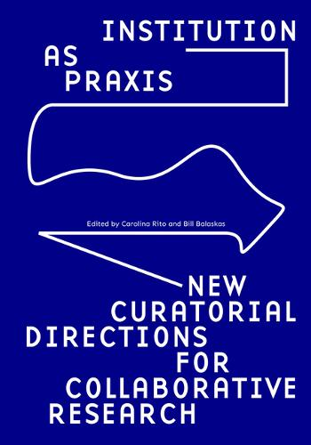 Institution as Praxis: New Curatorial Directions for Collaborative Research (Paperback)
