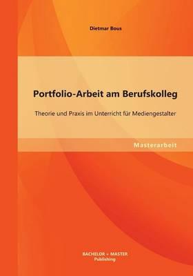 Portfolio-Arbeit Am Berufskolleg: Theorie Und Praxis Im Unterricht F r Mediengestalter (Paperback)