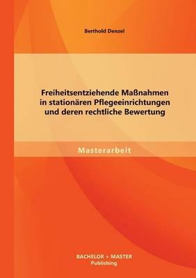 Freiheitsentziehende Massnahmen in Stationaren Pflegeeinrichtungen Und Deren Rechtliche Bewertung (Paperback)