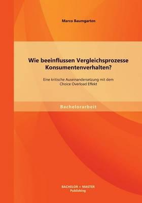Wie Beeinflussen Vergleichsprozesse Konsumentenverhalten? Eine Kritische Auseinandersetzung Mit Dem Choice Overload Effekt (Paperback)