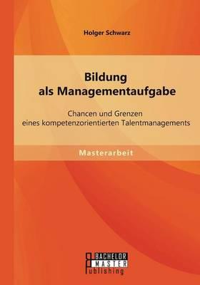 Bildung ALS Managementaufgabe: Chancen Und Grenzen Eines Kompetenzorientierten Talentmanagements (Paperback)