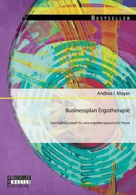 Businessplan Ergotherapie: Gesch ftskonzept F r Eine Ergotherapeutische Praxis (Paperback)