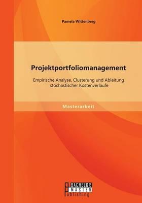 Projektportfoliomanagement: Empirische Analyse, Clusterung Und Ableitung Stochastischer Kostenverlaufe (Paperback)