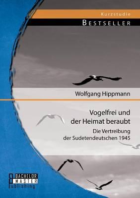 Vogelfrei Und Der Heimat Beraubt: Die Vertreibung Der Sudetendeutschen 1945 (Paperback)