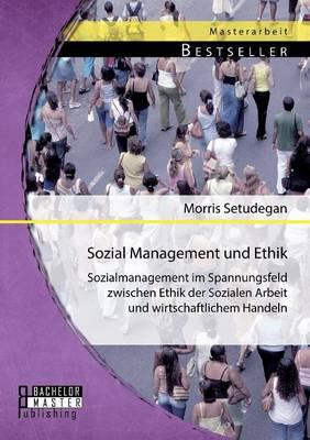 Sozial Management Und Ethik: Sozialmanagement Im Spannungsfeld Zwischen Ethik Der Sozialen Arbeit Und Wirtschaftlichem Handeln (Paperback)