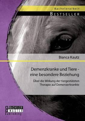 Demenzkranke Und Tiere - Eine Besondere Beziehung: Uber Die Wirkung Der Tiergestutzten Therapie Auf Demenzerkrankte (Paperback)