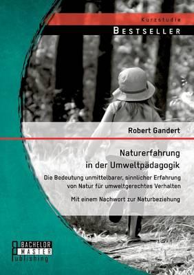 Naturerfahrung in Der Umweltpadagogik: Die Bedeutung Unmittelbarer, Sinnlicher Erfahrung Von Natur Fur Umweltgerechtes Verhalten - Mit Einem Nachwort (Paperback)