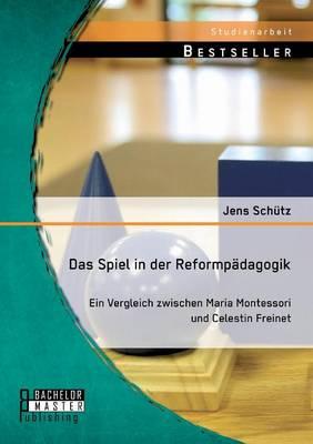 Das Spiel in Der Reformpadagogik: Ein Vergleich Zwischen Maria Montessori Und Celestin Freinet (Paperback)